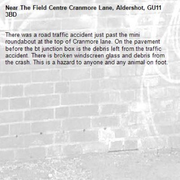 There was a road traffic accident just past the mini roundabout at the top of Cranmore lane. On the pavement before the bt junction box is the debris left from the traffic accident. There is broken windscreen glass and debris from the crash. This is a hazard to anyone and any animal on foot.-The Field Centre Cranmore Lane, Aldershot, GU11 3BD