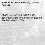 Thank you for your report, I can confirm that the fly tip was cleared on the 11th March 2020.  -56 Brownlow Road, London, E8 4NR
