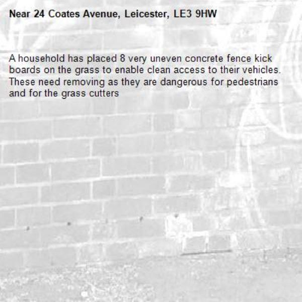 A household has placed 8 very uneven concrete fence kick boards on the grass to enable clean access to their vehicles. These need removing as they are dangerous for pedestrians and for the grass cutters-24 Coates Avenue, Leicester, LE3 9HW