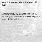 Unfortunately we cannot find the fly-tip that you reported – Please report it again if it is still there-2 Stondon Walk, London, E6 1LZ