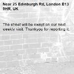The street will be swept on our next weekly visit. Thankyou for reporting it.-25 Edinburgh Rd, London E13 9HR, UK