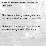This issue is being investigated and will be resolved as soon as possible.   Thank you for using Love Leicester. You're making a real difference. -38 Biddle Road, Leicester, LE3 9HG