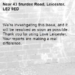 We're investigating this issue, and it will be resolved as soon as possible. Thank you for using Love Leicester. Your reports are making a real difference. -43 Sturdee Road, Leicester, LE2 9ED