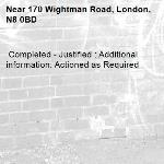 Completed - Justified : Additional information: Actioned as Required -170 Wightman Road, London, N8 0BD
