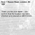Thank you for your report. I can confirm that the location has been checked and cleared on 29/01/2020.-1 Massie Road, London, E8 1BX