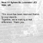 This issue has been resolved thanks to your reports. Together, we're making a real difference. Thank you.  -93 Sylvan St, Leicester LE3 9GU, UK