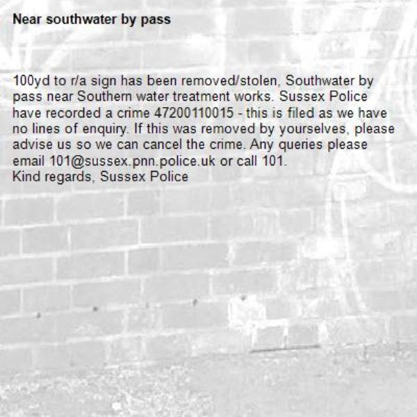 100yd to r/a sign has been removed/stolen, Southwater by pass near Southern water treatment works. Sussex Police have recorded a crime 47200110015 - this is filed as we have no lines of enquiry. If this was removed by yourselves, please advise us so we can cancel the crime. Any queries please email 101@sussex.pnn.police.uk or call 101. Kind regards, Sussex Police-southwater by pass