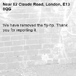 We have removed the fly-tip. Thank you for reporting it.-62 Claude Road, London, E13 0QG