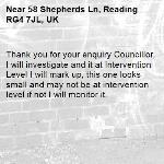 Thank you for your enquiry Councillor, I will investigate and it at Intervention Level I will mark up, this one looks small and may not be at intervention level if not I will monitor it.-58 Shepherds Ln, Reading RG4 7JL, UK