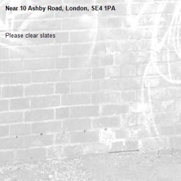 Please clear slates -10 Ashby Road, London, SE4 1PA