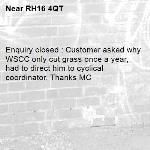 Enquiry closed : Customer asked why WSCC only cut grass once a year, had to direct him to cyclical coordinator. Thanks MC-RH16 4QT