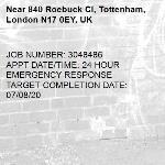 JOB NUMBER: 3048486 APPT DATE/TIME: 24 HOUR EMERGENCY RESPONSE TARGET COMPLETION DATE: 07/08/20-840 Roebuck Cl, Tottenham, London N17 0EY, UK