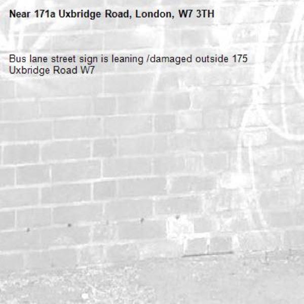 Bus lane street sign is leaning /damaged outside 175 Uxbridge Road W7-171a Uxbridge Road, London, W7 3TH