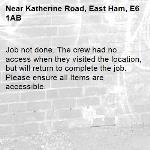 Job not done. The crew had no access when they visited the location, but will return to complete the job. Please ensure all Items are accessible.-Katherine Road, East Ham, E6 1AB