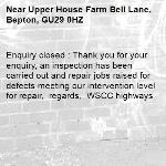 Enquiry closed : Thank you for your enquiry, an inspection has been carried out and repair jobs raised for defects meeting our intervention level for repair,  regards,  WSCC highways-Upper House Farm Bell Lane, Bepton, GU29 0HZ