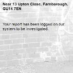 Your report has been logged on our system to be investigated.-13 Upton Close, Farnborough, GU14 7EN