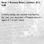 Unfortunately we cannot find the fly-tip that you reported – Please report it again if it is still there-3 Rectory Road, London, E12 6JB