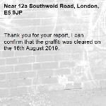 Thank you for your report, I can confirm that the graffiti was cleared on the 16th August 2019.-12a Southwold Road, London, E5 9JP