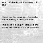 Thank you for using Love Leicester. You're making a real difference.  This issue is being investigated and will be resolved as soon as possible.  -3 Keble Road, Leicester, LE2 6BJ
