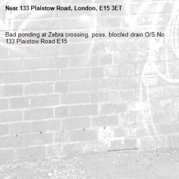 Bad ponding at Zebra crossing, poss. blocled drain O/S No 133 Plaistow Road E15-133 Plaistow Road, London, E15 3ET