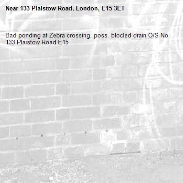 Bad ponding at Zebra crossing, poss. blocled drain O/S No 133 Plaistow Road E15-133 Plaistow Road, London, E15 3ET
