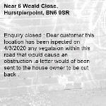 Enquiry closed : Dear customer this location has been ispected on 4/3/2020 any vegataion within this road that would cause an obstruction ,a letter would of been sent to the house owner to be cut back .-6 Weald Close, Hurstpierpoint, BN6 9SR
