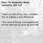 Thank you for using Love Leicester. You're making a real difference.  This issue is being investigated and will be resolved as soon as possible -195 Kimberley Road, Leicester, LE2 1LP