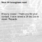 Enquiry closed : Thank you for your contact, I have raised a 28 day job to repair. Regards.-86 brougham road