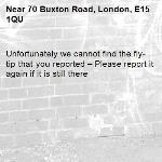 Unfortunately we cannot find the fly-tip that you reported – Please report it again if it is still there-70 Buxton Road, London, E15 1QU