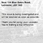 This issue is being investigated and will be resolved as soon as possible.  Thank you for using Love Leicester. You're making a real difference.  -124 Blue Gates Road, Leicester, LE4 1AD