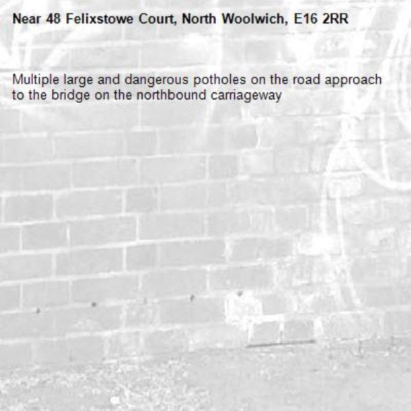 Multiple large and dangerous potholes on the road approach to the bridge on the northbound carriageway-48 Felixstowe Court, North Woolwich, E16 2RR