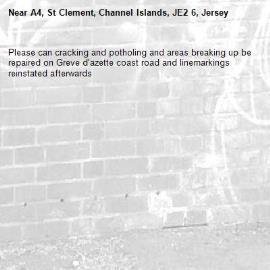 Please can cracking and potholing and areas breaking up be repaired on Greve d'azette coast road and linemarkings reinstated afterwards-A4, St Clement, Channel Islands, JE2 6, Jersey