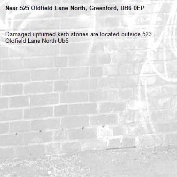 Damaged upturned kerb stones are located outside 523 Oldfield Lane North Ub6 -525 Oldfield Lane North, Greenford, UB6 0EP