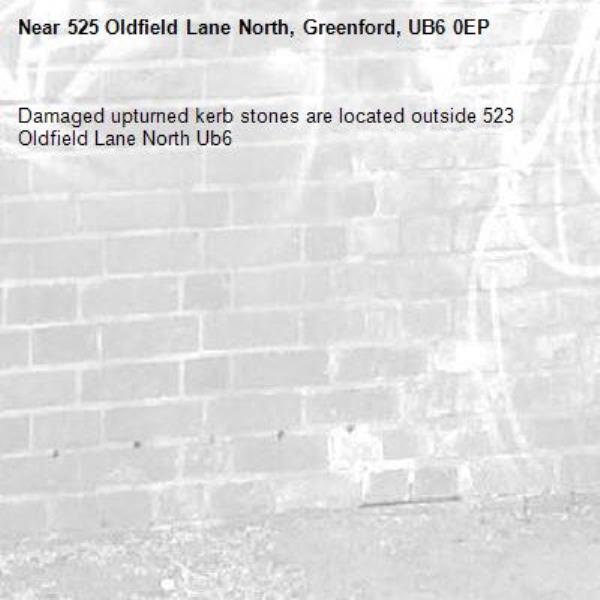 Damaged upturned kerb stones are located outside 523 Oldfield Lane North Ub6 -525 Oldfield Lane North, Greenford, UB6 0EP
