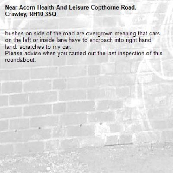 bushes on side of the road are overgrown meaning that cars on the left or inside lane have to encroach into right hand land. scratches to my car. Please advise when you carried out the last inspection of this roundabout.-Acorn Health And Leisure Copthorne Road, Crawley, RH10 3SQ