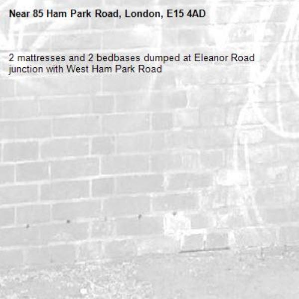 2 mattresses and 2 bedbases dumped at Eleanor Road junction with West Ham Park Road -85 Ham Park Road, London, E15 4AD