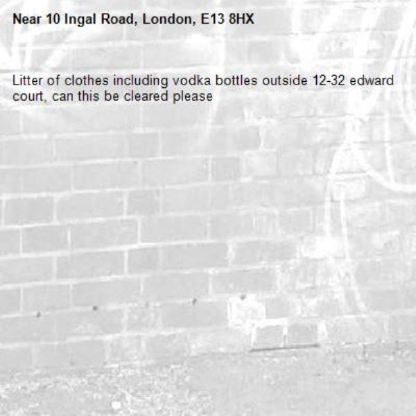 Litter of clothes including vodka bottles outside 12-32 edward court, can this be cleared please-10 Ingal Road, London, E13 8HX