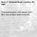 Checked location 10th March 2020 item has already been removed. -21 Detmold Road, London, E5 9NH