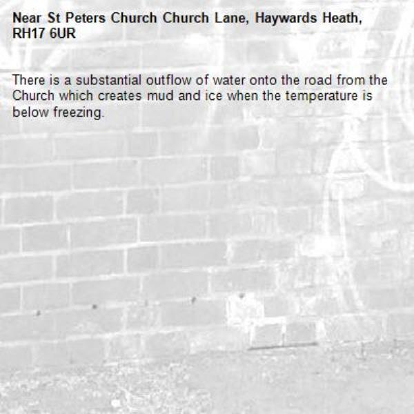 There is a substantial outflow of water onto the road from the Church which creates mud and ice when the temperature is below freezing. -St Peters Church Church Lane, Haywards Heath, RH17 6UR