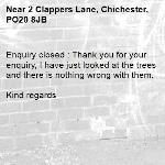 Enquiry closed : Thank you for your enquiry, I have just looked at the trees and there is nothing wrong with them.  Kind regards-2 Clappers Lane, Chichester, PO20 8JB
