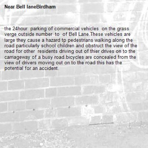 the 24hour  parking of commercial vehicles  on the grass verge outside number  to  of Bell Lane.These vehicles are large they cause a hazard tp pedestrians walking along the road particularly school children and obstruct the view of the road for other  residents driving out of thier drives on to the carriageway of a busy road.bicycles are concealed from the view of drivers moving out on to the road this has the potential for an accident.-Bell laneBirdham