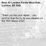 Thank you for your report, I can confirm that the fly tip was cleared on the 10th March 2020.-42 London Fields West Side, London, E8 3HG