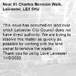 This issue has occurred on land over which Leicester City Council does not have direct authority. We are trying to resolve this matter as quickly as possible by working with the land owner to remove the waste. Thank you for using Love Leicester  14/8/2020-85 Charles Bennion Walk, Leicester, LE4 5HU