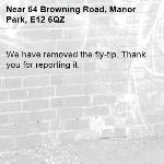 We have removed the fly-tip. Thank you for reporting it.-64 Browning Road, Manor Park, E12 6QZ