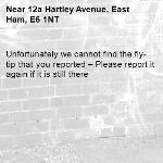 Unfortunately we cannot find the fly-tip that you reported – Please report it again if it is still there-12a Hartley Avenue, East Ham, E6 1NT