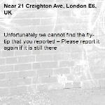 Unfortunately we cannot find the fly-tip that you reported – Please report it again if it is still there-21 Creighton Ave, London E6, UK