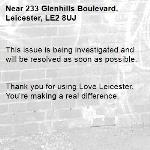This issue is being investigated and will be resolved as soon as possible.   Thank you for using Love Leicester. You're making a real difference. -233 Glenhills Boulevard, Leicester, LE2 8UJ
