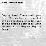 Enquiry closed : Thank you for your report. The site has been inspected and a job has been raised for repair and this should be carried out within the next 28 days. Regards, Highways Team-warwick road