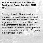 Enquiry closed : Thank you for your enquiry. The local highway steward has inspected and raised works for vegetation to be cleared. This is with the contractor to schedule in the works so at this time I cannot provide you a completion date. Kind Regards, the Highways Team-Acorn Health And Leisure Copthorne Road, Crawley, RH10 3SQ