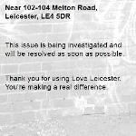 This issue is being investigated and will be resolved as soon as possible.   Thank you for using Love Leicester. You're making a real difference. -102-104 Melton Road, Leicester, LE4 5DR